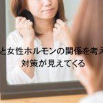 発毛と女性ホルモンの関係を考えると対策が見えてくる